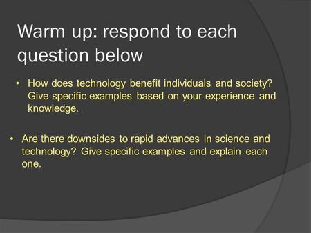 Warm up: respond to each question below How does technology benefit individuals and society? Give specific examples based on your experience and knowledge.
