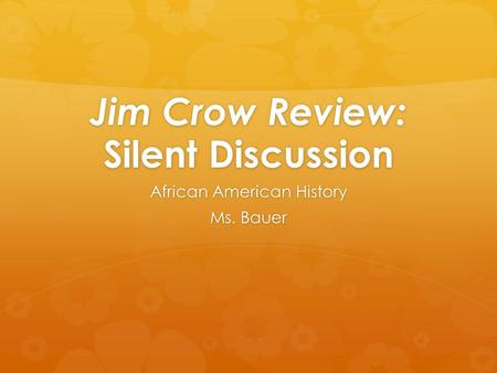 Jim Crow Review: Silent Discussion African American History Ms. Bauer.