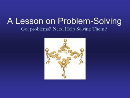 A Lesson on Problem-Solving Got problems? Need Help Solving Them?