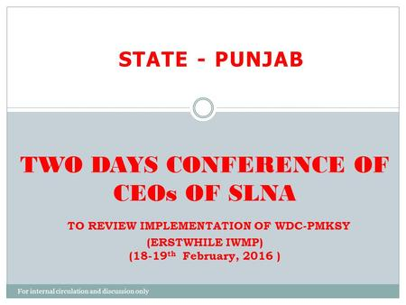 STATE - PUNJAB TWO DAYS CONFERENCE OF CEOs OF SLNA TO REVIEW IMPLEMENTATION OF WDC-PMKSY (ERSTWHILE IWMP) (18-19 th February, 2016 ) For internal circulation.