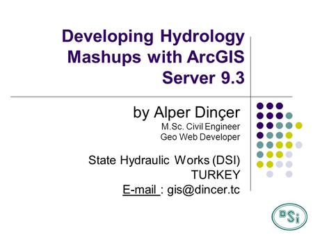 Developing Hydrology Mashups with ArcGIS Server 9.3 by Alper Dinçer M.Sc. Civil Engineer Geo Web Developer State Hydraulic Works (DSI) TURKEY E-mail :