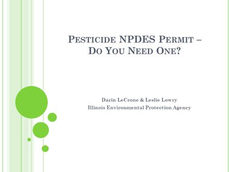 P ESTICIDE NPDES P ERMIT – D O Y OU N EED O NE ? Darin LeCrone & Leslie Lowry Illinois Environmental Protection Agency.