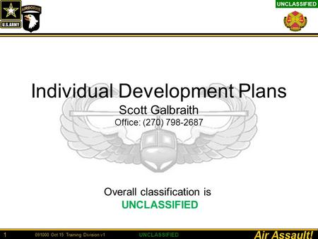 UNCLASSIFIED 1 Individual Development Plans Scott Galbraith Office: (270) 798-2687 Overall classification is UNCLASSIFIED 091000 Oct 15 Training Division.