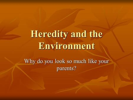 Heredity and the Environment Why do you look so much like your parents?