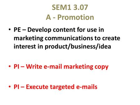 SEM1 3.07 A - Promotion PE – Develop content for use in marketing communications to create interest in product/business/idea PI – Write e-mail marketing.