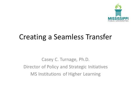 Creating a Seamless Transfer Casey C. Turnage, Ph.D. Director of Policy and Strategic Initiatives MS Institutions of Higher Learning.