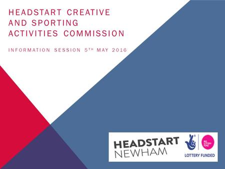 HEADSTART CREATIVE AND SPORTING ACTIVITIES COMMISSION INFORMATION SESSION 5 TH MAY 2016.