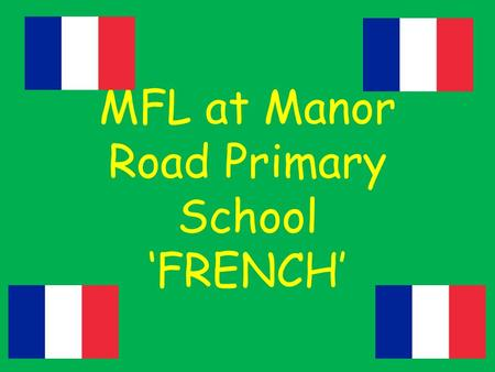 MFL at Manor Road Primary School 'FRENCH'. The National Curriculum Aims Aims: The National Curriculum for languages aims to ensure that all pupils understand.