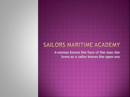 A woman knows the face of the man she loves as a sailor knows the open sea.