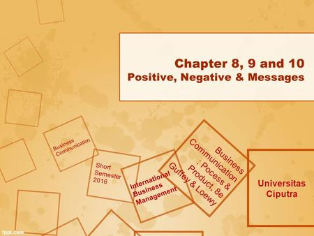 Chapter 8, 9 and 10 Positive, Negative & Messages Universitas Ciputra Business Communication : Pocess & Product, 8e Guffey & Loewy Business Communication.