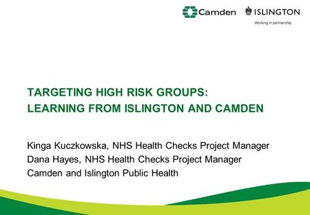TARGETING HIGH RISK GROUPS: LEARNING FROM ISLINGTON AND CAMDEN Kinga Kuczkowska, NHS Health Checks Project Manager Dana Hayes, NHS Health Checks Project.