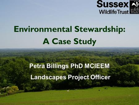 Environmental Stewardship: A Case Study Petra Billings PhD MCIEEM Landscapes Project Officer.