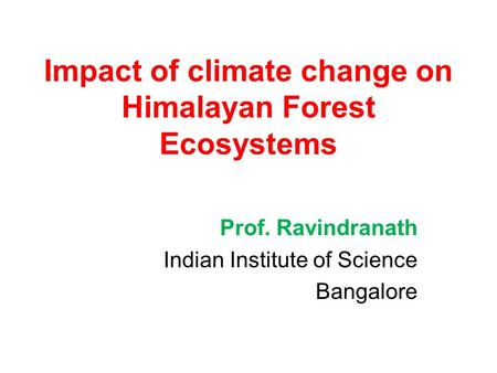 Impact of climate change on Himalayan Forest Ecosystems Prof. Ravindranath Indian Institute of Science Bangalore.
