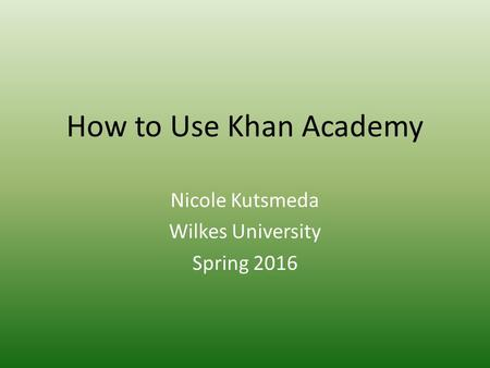 How to Use Khan Academy Nicole Kutsmeda Wilkes University Spring 2016.
