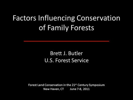 Factors Influencing Conservation of Family Forests Brett J. Butler U.S. Forest Service Forest Land Conservation in the 21 st Century Symposium New Haven,
