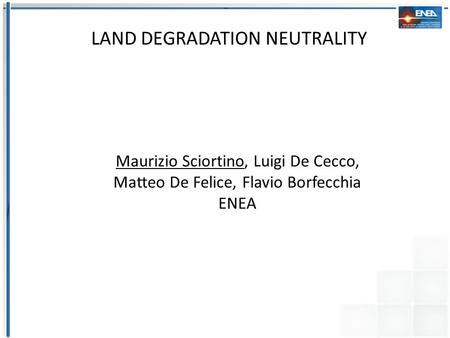 REMOTE SENSING FOR VEGETATION AND LAND DEGRADATION MONITORING AND MAPPING Maurizio Sciortino, Luigi De Cecco, Matteo De Felice, Flavio Borfecchia ENEA.