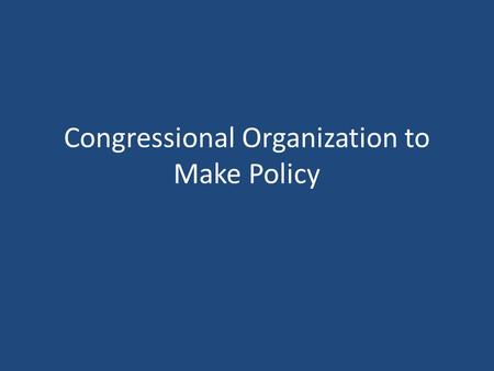 Congressional Organization to Make Policy. Congressional Leadership House Lead by the Speaker of the House (elected by House members) Presides over the.