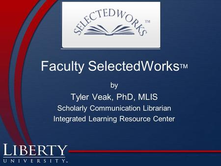 Faculty SelectedWorks TM by Tyler Veak, PhD, MLIS Scholarly Communication Librarian Integrated Learning Resource Center.