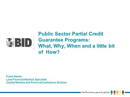 Public Sector Partial Credit Guarantee Programs: What, Why, When and a little bit of How? Frank Nieder Lead Financial Markets Specialist Capital Markets.