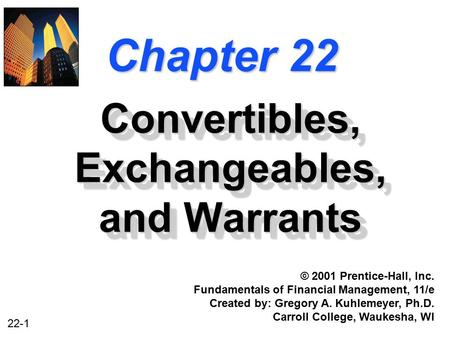 22-1 Chapter 22 Convertibles, Exchangeables, and Warrants © 2001 Prentice-Hall, Inc. Fundamentals of Financial Management, 11/e Created by: Gregory A.
