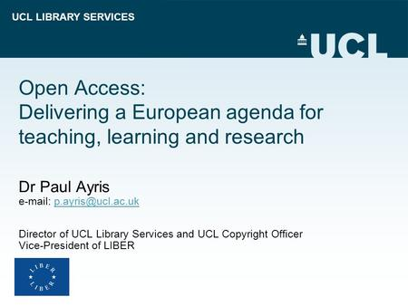 UCL LIBRARY SERVICES Open Access: Delivering a European agenda for teaching, learning and research Dr Paul Ayris