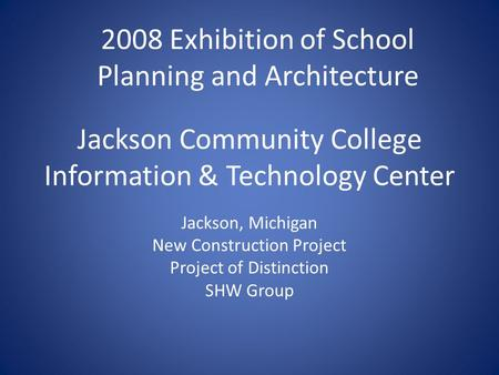 Jackson Community College Information & Technology Center Jackson, Michigan New Construction Project Project of Distinction SHW Group 2008 Exhibition of.
