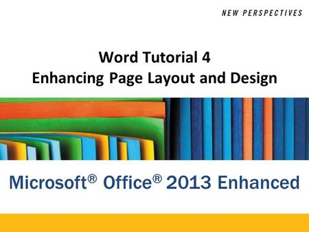Microsoft ® Office ® 2013 Enhanced Word Tutorial 4 Enhancing Page Layout and Design.