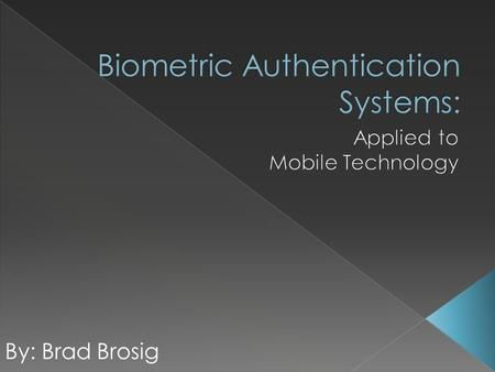 By: Brad Brosig.  Introduction  Types of Biometric Security  The Installation Process  Biometric Authentication Errors  The Necessity of Mobile Device.