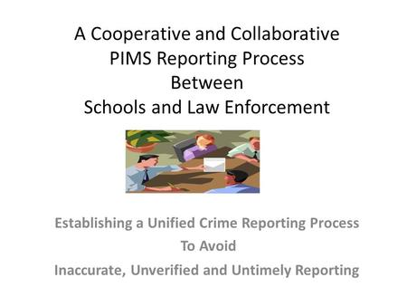 A Cooperative and Collaborative PIMS Reporting Process Between Schools and Law Enforcement Establishing a Unified Crime Reporting Process To Avoid Inaccurate,