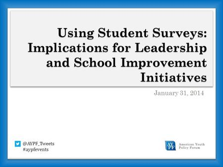 Using Student Surveys: Implications for Leadership and School Improvement Initiatives January 31, #aypfevents.