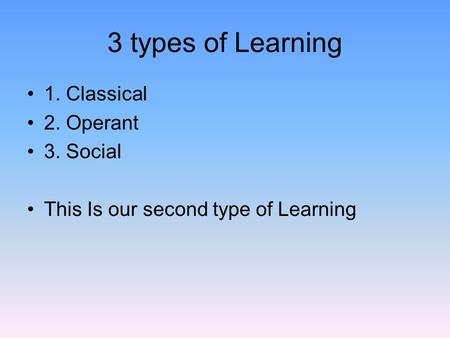 3 types of Learning 1. Classical 2. Operant 3. Social This Is our second type of Learning.