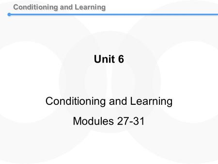 Conditioning and Learning Unit 6 Conditioning and Learning Modules 27-31.