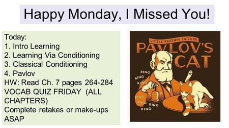 Happy Monday, I Missed You! Today: 1.Intro Learning 2.Learning Via Conditioning 3.Classical Conditioning 4.Pavlov HW: Read Ch. 7 pages 264-284 VOCAB QUIZ.