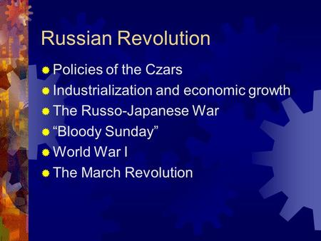 "Russian Revolution  Policies of the Czars  Industrialization and economic growth  The Russo-Japanese War  ""Bloody Sunday""  World War I  The March."