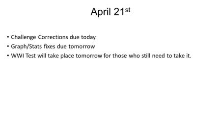 April 21 st Challenge Corrections due today Graph/Stats fixes due tomorrow WWI Test will take place tomorrow for those who still need to take it.