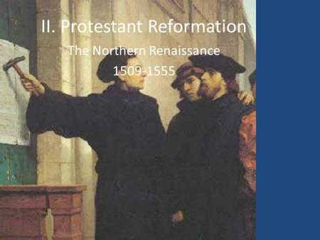 II. Protestant Reformation The Northern Renaissance 1509-1555.