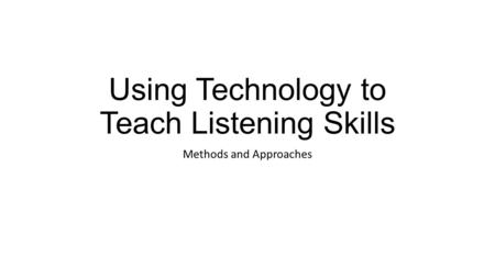 Using Technology to Teach Listening Skills Methods and Approaches.