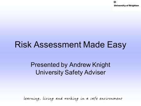 Risk Assessment Made Easy Presented by Andrew Knight University Safety Adviser.
