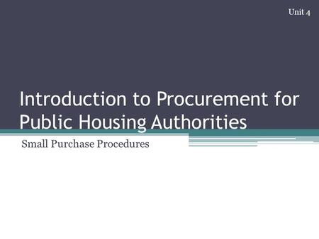 Introduction to Procurement for Public Housing Authorities Small Purchase Procedures Unit 4.