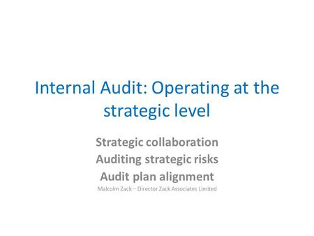 Internal Audit: Operating at the strategic level Strategic collaboration Auditing strategic risks Audit plan alignment Malcolm Zack – Director Zack Associates.