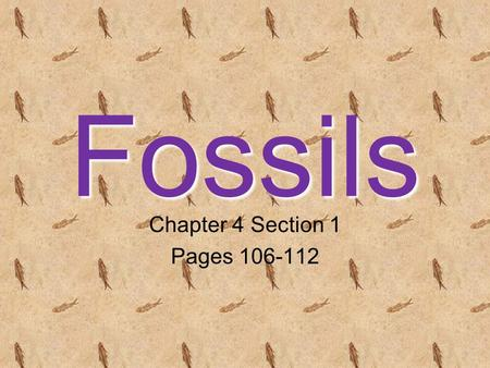 Fossils Chapter 4 Section 1 Pages 106-112. Evidence of Ancient Life Fossils- the preserved remains or traces of living things.