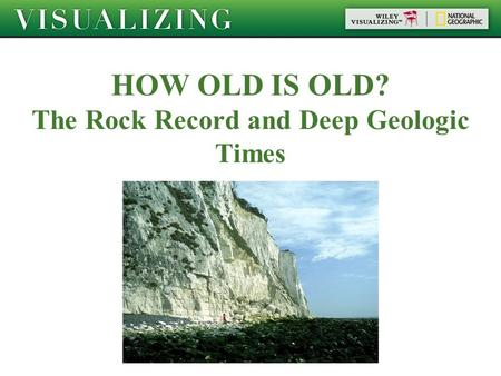 HOW OLD IS OLD? The Rock Record and Deep Geologic Times.