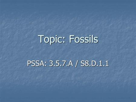 Topic: Fossils PSSA: 3.5.7.A / S8.D.1.1. Objective: TLW explain what a fossil is and compare different ways living things can be fossilized. TLW explain.