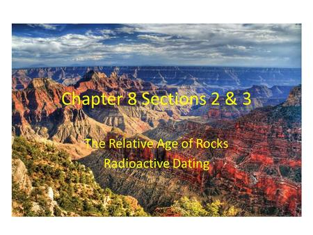 Chapter 8 Sections 2 & 3 The Relative Age of Rocks Radioactive Dating.