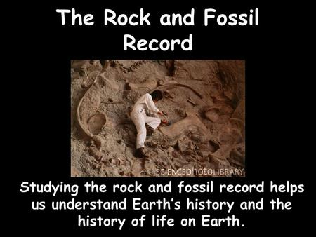 The Rock and Fossil Record Studying the rock and fossil record helps us understand Earth's history and the history of life on Earth.