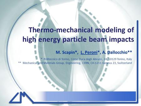 Thermo-mechanical modeling of high energy particle beam impacts M. Scapin*, L. Peroni*, A. Dallocchio** * Politecnico di Torino, Corso Duca degli Abruzzi,