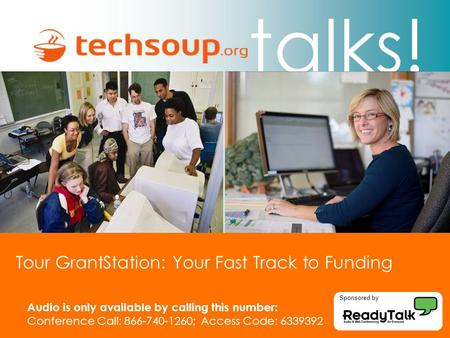 Talks! Tour GrantStation: Your Fast Track to Funding Audio is only available by calling this number: Conference Call: 866-740-1260; Access Code: 6339392.