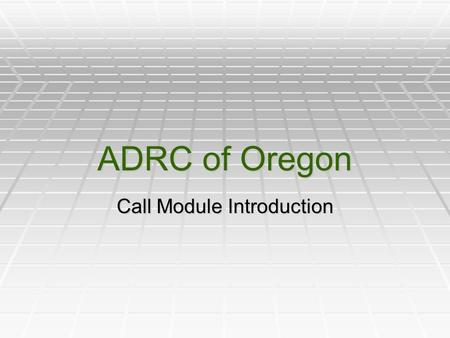 ADRC of Oregon Call Module Introduction. Today's Agenda: Welcome and Introductions Slide Presentation Demo Videos Information Only Call Referral With.