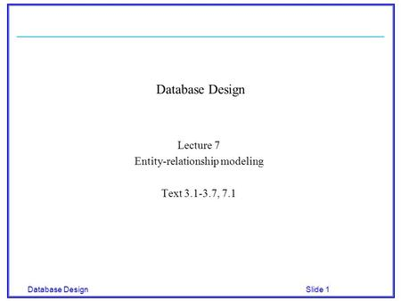 Database Designsemester Slide 1 Database Design Lecture 7 Entity-relationship modeling Text 3.1-3.7, 7.1.