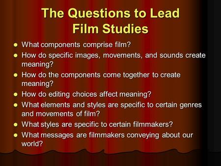 The Questions to Lead Film Studies What components comprise film? What components comprise film? How do specific images, movements, and sounds create meaning?
